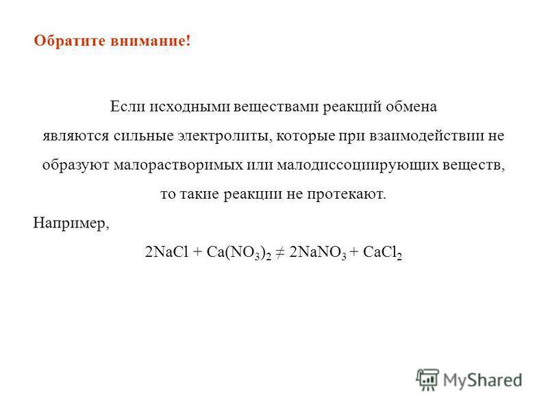 Если исходными веществами реакций обмена являются сильные электролиты, которые при взаимодействии не образуют малорастворимых или малодиссоциирующих веществ, то такие реакции не протекают. Например, 2NaCl + Ca(NO 3 ) 2 2NaNO 3 + CaCl 2 Обратите внима