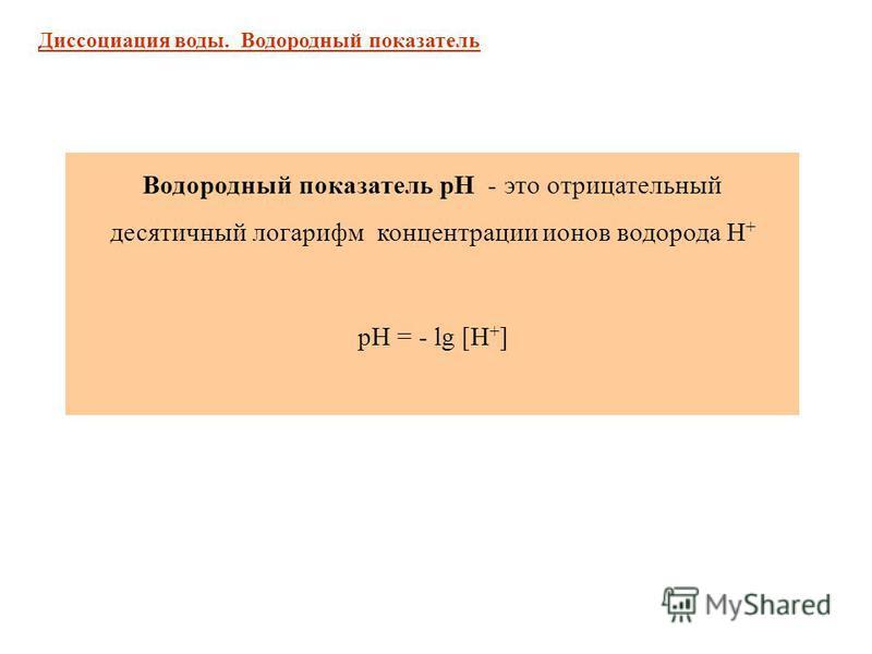Диссоциация воды. Водородный показатель Водородный показатель рН - это отрицательный десятичный логарифм концентрации ионов водорода Н + рН = - lg [Н + ]