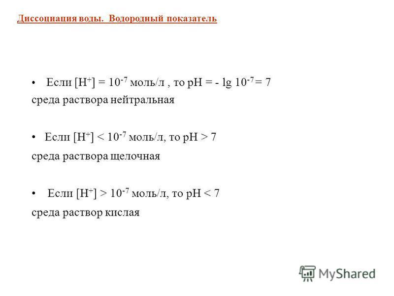 Если [Н + ] = 10 -7 моль/л, то рН = - lg 10 -7 = 7 среда раствора нейтральная Если [Н + ] 7 среда раствора щелочная Если [Н + ] > 10 -7 моль/л, то рН < 7 среда раствор кислая Диссоциация воды. Водородный показатель