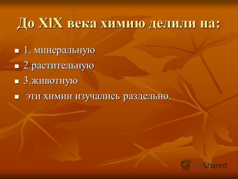 До XlX века химию делили на: 1. минеральную 1. минеральную 2. растительную 2. растительную 3. животную 3. животную эти химии изучались раздельно. эти химии изучались раздельно.