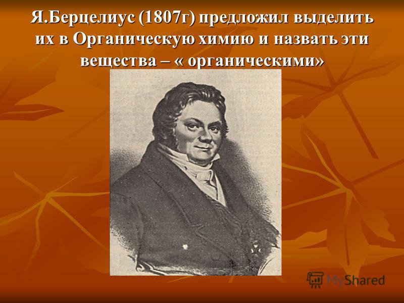 Я.Берцелиус (1807 г) предложил выделить их в Органическую химию и назвать эти вещества – « органическими»