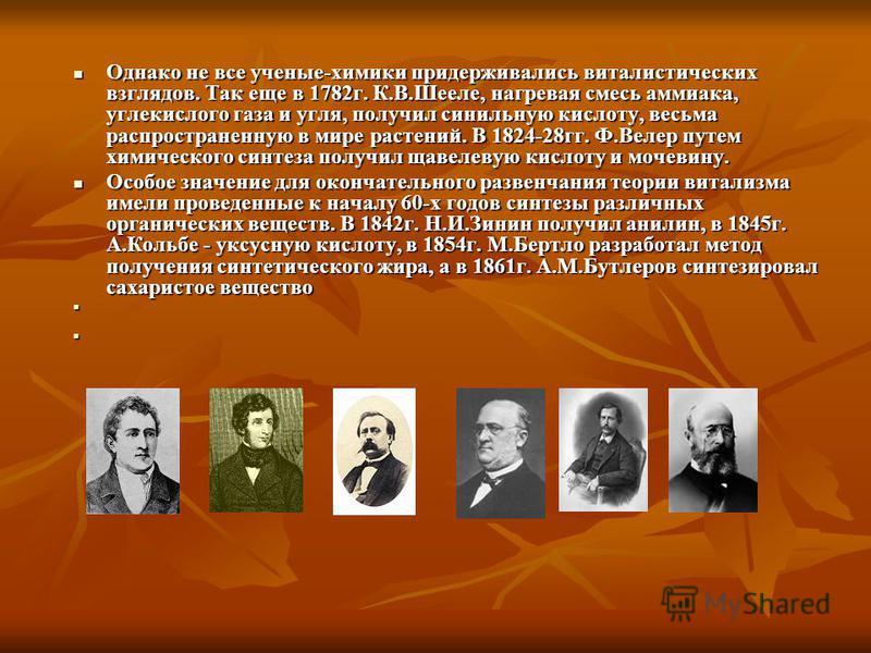 Однако не все ученые-химики придерживались виталистических взглядов. Так еще в 1782 г. К.В.Шееле, нагревая смесь аммиака, углекислого газа и угля, получил синильную кислоту, весьма распространенную в мире растений. В 1824-28 гг. Ф.Велер путем химичес