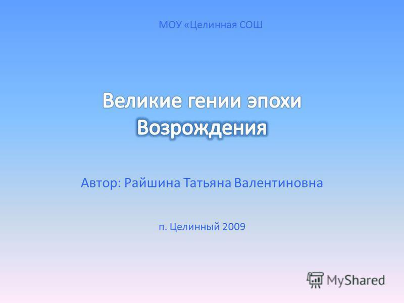 Автор: Райшина Татьяна Валентиновна п. Целинный 2009 МОУ «Целинная СОШ