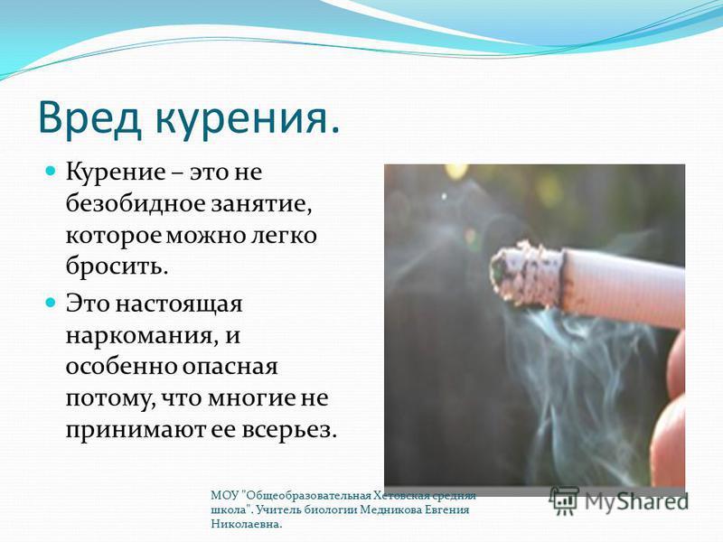 Вред курения. Курение – это не безобидное занятие, которое можно легко бросить. Это настоящая наркомания, и особенно опасная потому, что многие не принимают ее всерьез. МОУ