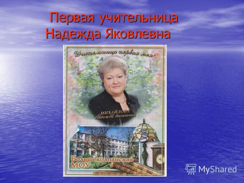 Первая учительница Надежда Яковлевна Первая учительница Надежда Яковлевна