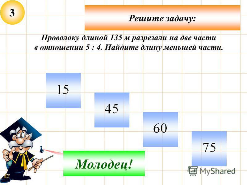 3 Решите задачу: Не верно! Молодец! Проволоку длиной 135 м разрезали на две части в отношении 5 : 4. Найдите длину меньшей части.