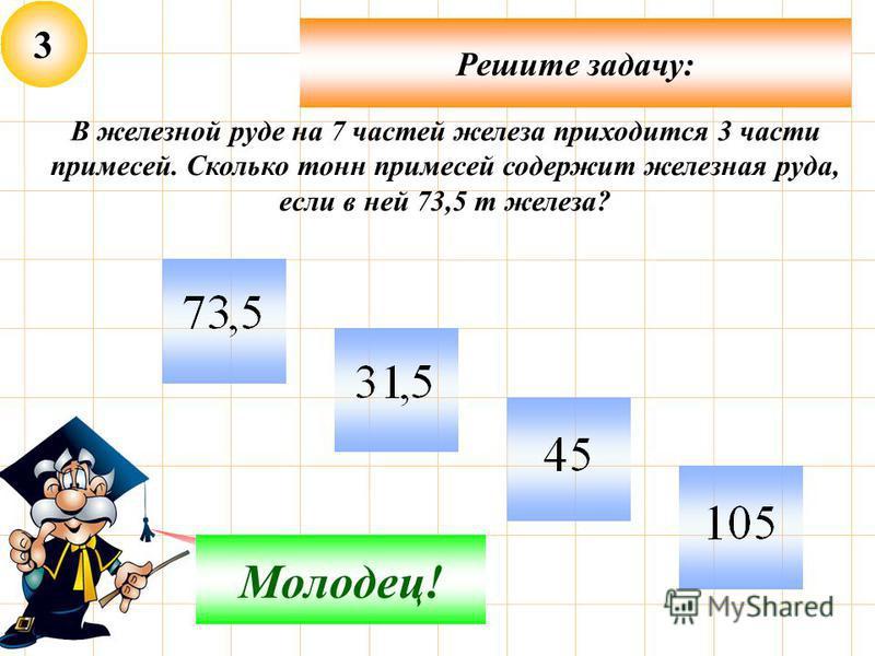3 Решите задачу: Подумай! Молодец! В железной руде на 7 частей железа приходится 3 части примесей. Сколько тонн примесей содержит железная руда, если в ней 73,5 т железа?