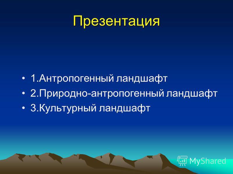 Презентация 1. Антропогенный ландшафт 2.Природно-антропогенный ландшафт 3. Культурный ландшафт