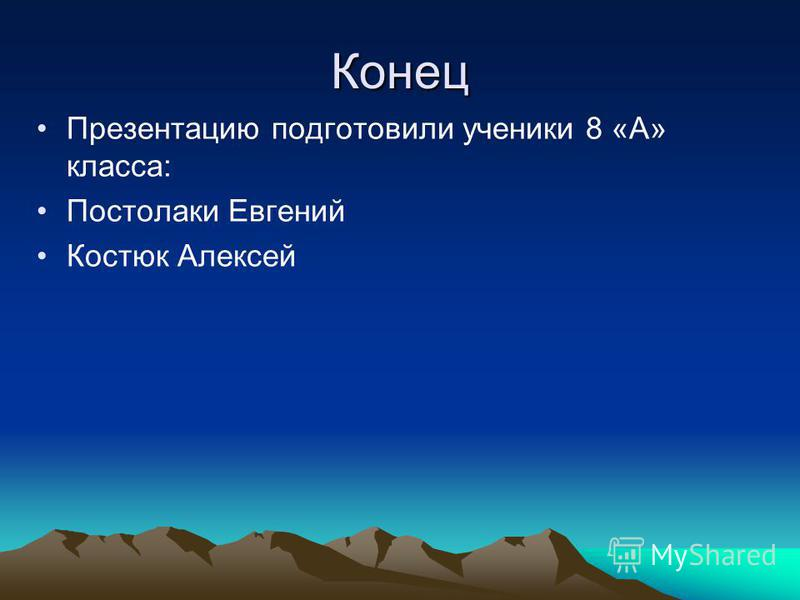 Конец Презентацию подготовили ученики 8 «А» класса: Постолаки Евгений Костюк Алексей