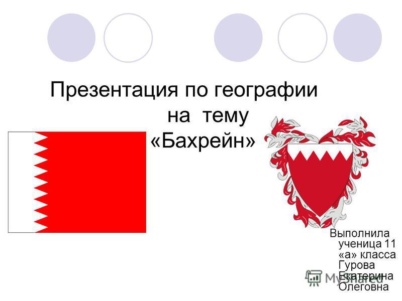 Презентация по географии на тему «Бахреин» Выполнила ученица 11 «а» класса Гурова Екатерина Олеговна