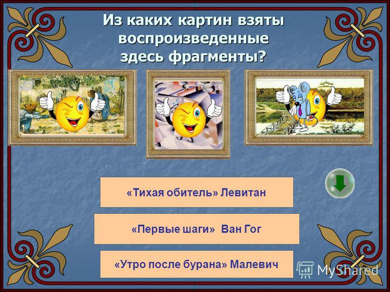 Из каких картин взяты воспроизведенные здесь фрагменты? «Тихая обитель» Левитан «Первые шаги» Ван Гог «Утро после бурана» Малевич дальше