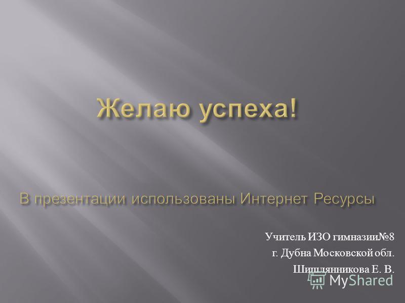 Учитель ИЗО гимназии 8 г. Дубна Московской обл. Шишлянникова Е. В.