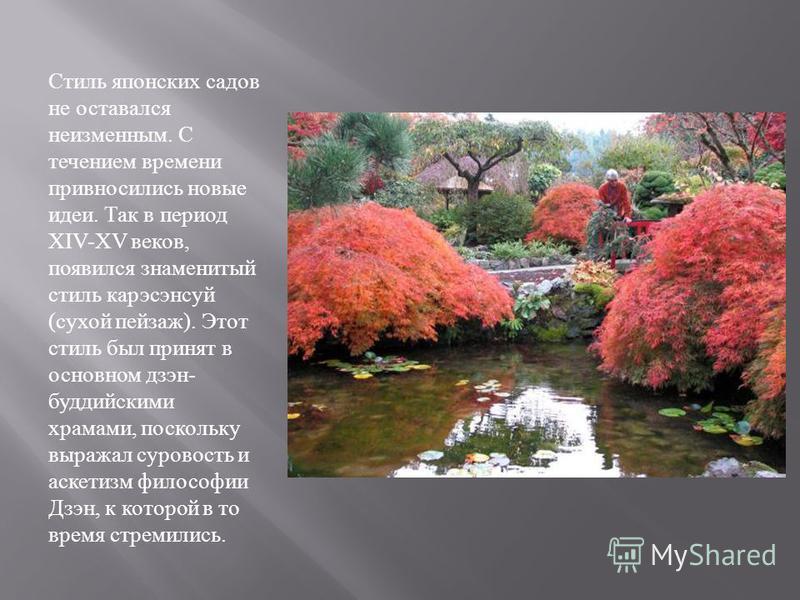 Стиль японских садов не оставался неизменным. С течением времени привносились новые идеи. Так в период XIV-XV веков, появился знаменитый стиль карэсэнсуй ( сухой пейзаж ). Этот стиль был принят в основном дзэн - буддийскими храмами, поскольку выражал
