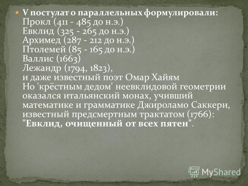 V постулат о параллельных формулировали: Прокл (411 - 485 до н.э.) Евклид (325 - 265 до н.э.) Архимед (287 - 212 до н.э.) Птолемей (85 - 165 до н.э.) Валлис (1663) Лежандр (1794, 1823), и даже известный поэт Омар Хайям Но 'крёстным дедом' неевклидово