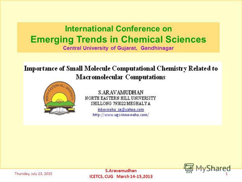 SMALL MOLECULE COMPUTATIONAL CHEMISTRY for COMPUTATIONAL BIOLOGY and MACROMOLECULAR MODELING Thursday, July 23, 20151 S.Aravamudhan ICETCS, CUG March 14-15,2013 http://www.ugc-inno-nehu.com/ http://aravamudhan-s.ucoz.com/ http://www.youtube.com/user/