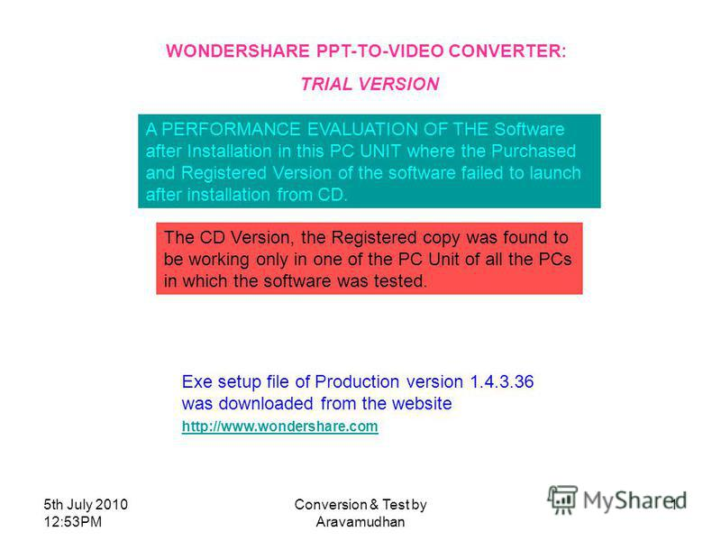 5th July 2010 12:53PM Conversion & Test by Aravamudhan 1 WONDERSHARE PPT-TO-VIDEO CONVERTER: TRIAL VERSION A PERFORMANCE EVALUATION OF THE Software after Installation in this PC UNIT where the Purchased and Registered Version of the software failed t