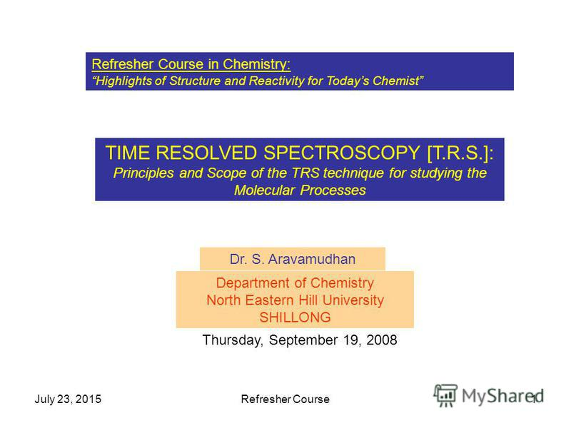 July 23, 2015Refresher Course1 Refresher Course in Chemistry: Highlights of Structure and Reactivity for Todays Chemist TIME RESOLVED SPECTROSCOPY [T.R.S.]: Principles and Scope of the TRS technique for studying the Molecular Processes Dr. S. Aravamu