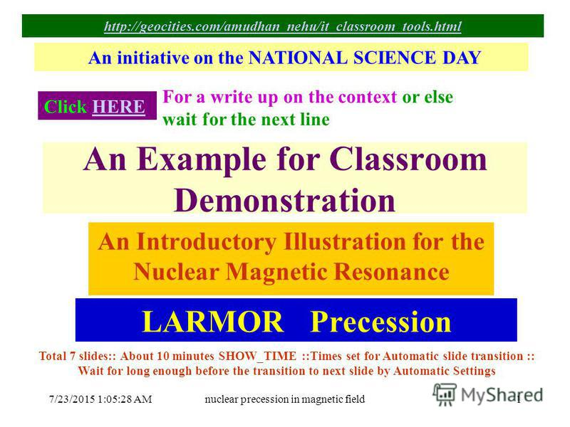 7/23/2015 1:06:59 AMnuclear precession in magnetic field1 An Example for Classroom Demonstration An Introductory Illustration for the Nuclear Magnetic Resonance An initiative on the NATIONAL SCIENCE DAY Click HEREHERE For a write up on the context or