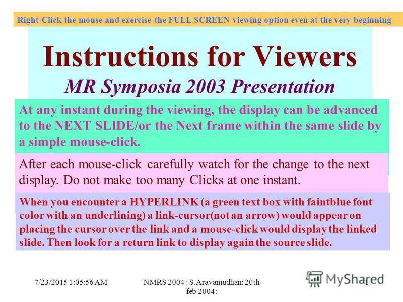 7/23/2015 1:07:27 AMNMRS 2004 : S.Aravamudhan: 20th feb 2004: 1 Click Instructions for Viewers MR Symposia 2003 Presentation At any instant during the viewing, the display can be advanced to the NEXT SLIDE/or the Next frame within the same slide by a