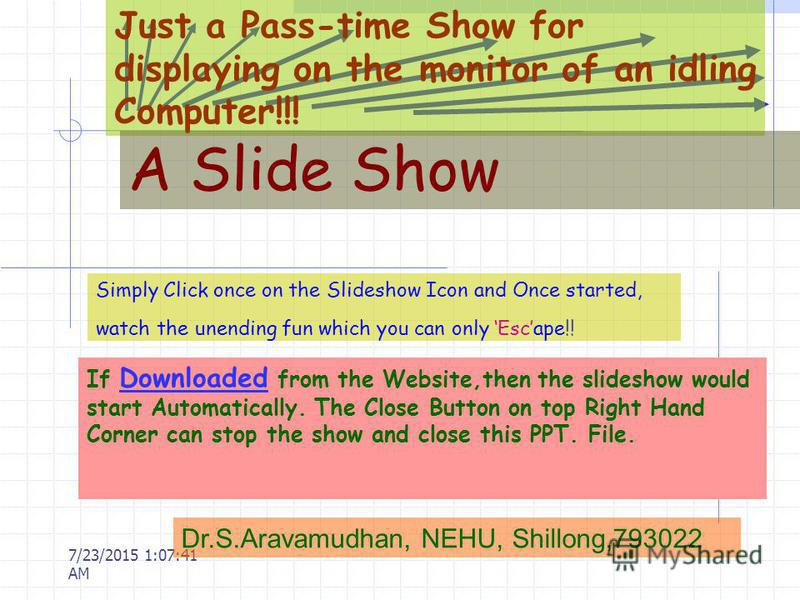 7/23/2015 1:10:56 AM Just a Pass-time Show for displaying on the monitor of an idling Computer!!! A Slide Show Simply Click once on the Slideshow Icon and Once started, watch the unending fun which you can only Escape!! Dr.S.Aravamudhan, NEHU, Shillo