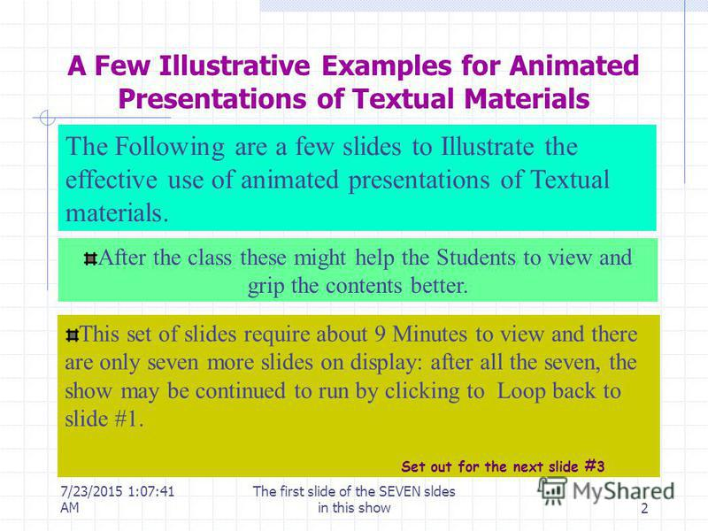 7/23/2015 1:10:56 AM The first slide of the SEVEN sldes in this show2 A Few Illustrative Examples for Animated Presentations of Textual Materials After the class these might help the Students to view and grip the contents better. This set of slides r