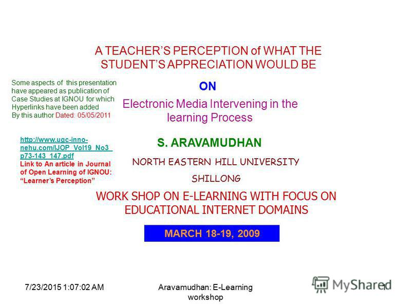 7/23/2015 1:08:32 AMAravamudhan: E-Learning workshop 1 A TEACHERS PERCEPTION of WHAT THE STUDENTS APPRECIATION WOULD BE ON Electronic Media Intervening in the learning Process S. ARAVAMUDHAN NORTH EASTERN HILL UNIVERSITY SHILLONG WORK SHOP ON E-LEARN