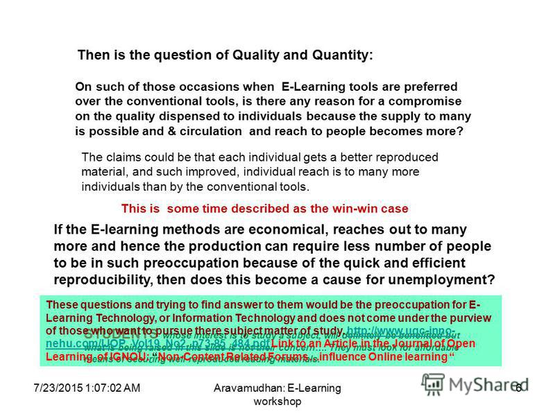 7/23/2015 1:08:32 AMAravamudhan: E-Learning workshop 6 Then is the question of Quality and Quantity: On such of those occasions when E-Learning tools are preferred over the conventional tools, is there any reason for a compromise on the quality dispe
