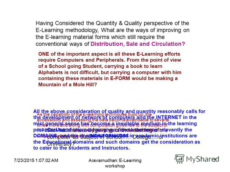 7/23/2015 1:08:32 AMAravamudhan: E-Learning workshop 7 Having Considered the Quantity & Quality perspective of the E-Learning methodology, What are the ways of improving on the E-learning material forms which still require the conventional ways of Di