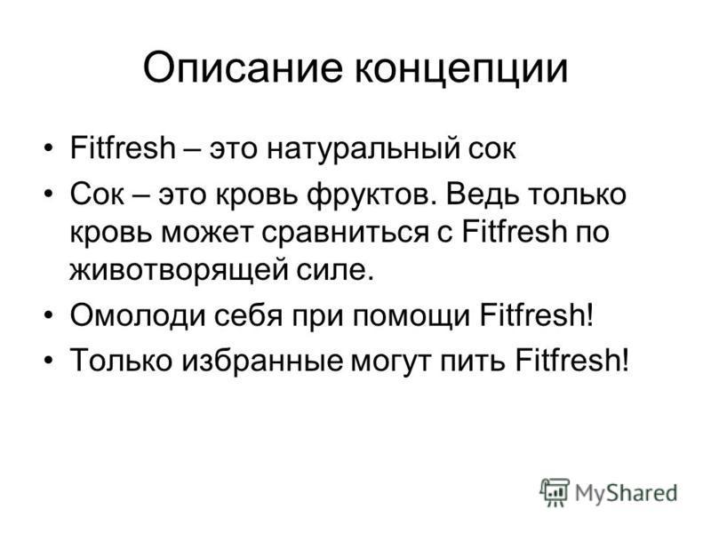 Описание концепции Fitfresh – это натуральный сок Сок – это кровь фруктов. Ведь только кровь может сравниться с Fitfresh по животворящей силе. Омолоди себя при помощи Fitfresh! Только избранные могут пить Fitfresh!
