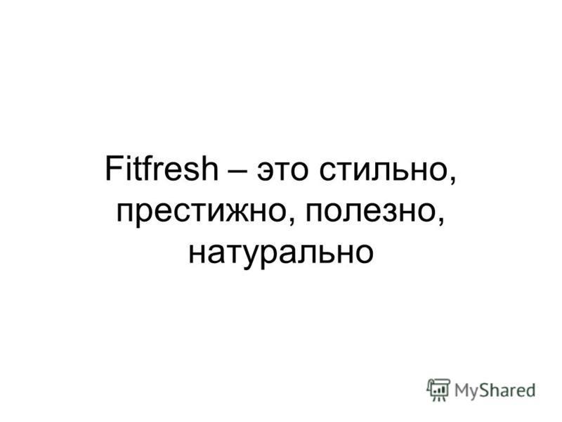 Fitfresh – это стильно, престижно, полезно, натурально
