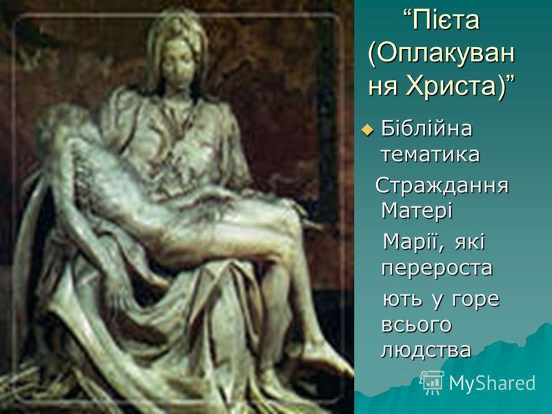 Пієта (Оплакуван ня Христа) Біблійна тематика Біблійна тематика Страждання Матері Страждання Матері Марії, які перероста Марії, які перероста ють у горе всього людства ють у горе всього людства