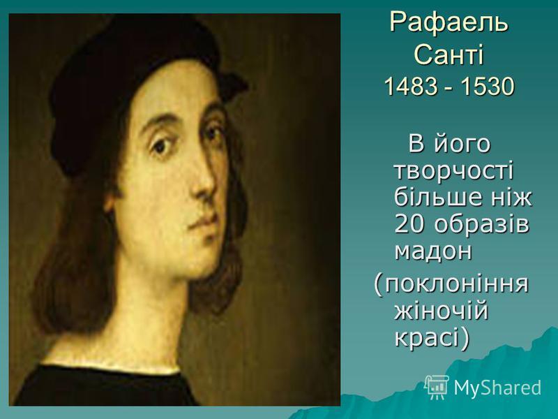 Рафаель Санті 1483 - 1530 В його творчості більше ніж 20 образів мадон В його творчості більше ніж 20 образів мадон (поклоніння жіночій красі)