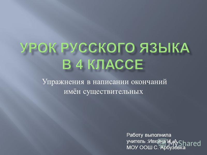 Упражнения в написании окончаний имён существительных Работу выполнила учитель :Ивкина И. А. МОУ ООШ С. Арбузовка