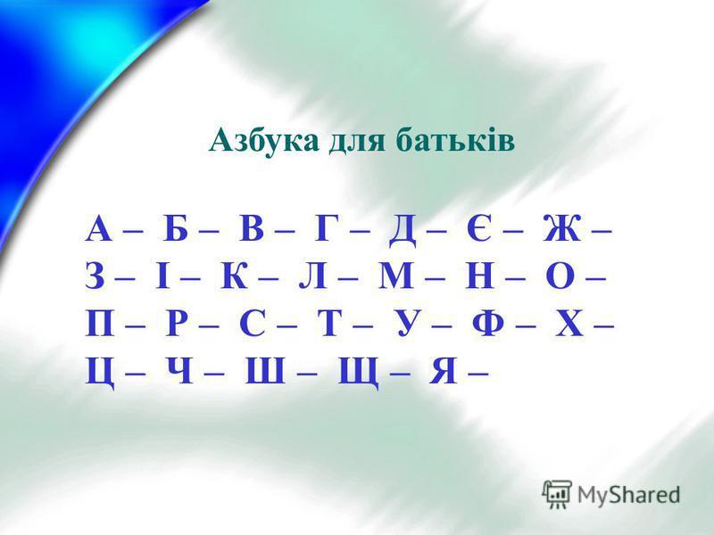 Азбука для батьків А – Б – В – Г – Д – Є – Ж – З – І – К – Л – М – Н – О – П – Р – С – Т – У – Ф – Х – Ц – Ч – Ш – Щ – Я –