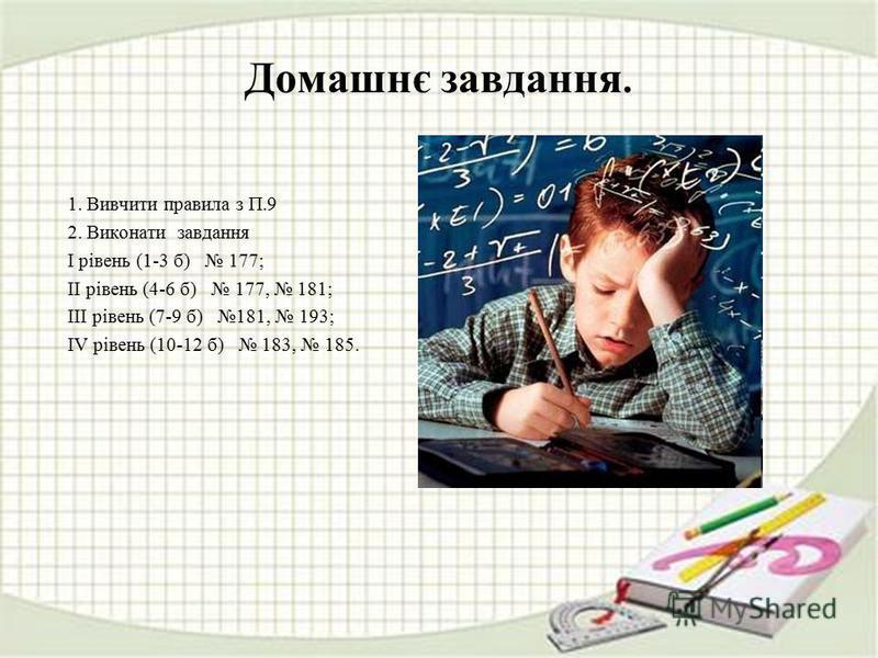 Домашнє завдання. 1. Вивчити правила з П.9 2. Виконати завдання І рівень (1-3 б) 177; ІІ рівень (4-6 б) 177, 181; ІІІ рівень (7-9 б) 181, 193; ІV рівень (10-12 б) 183, 185.
