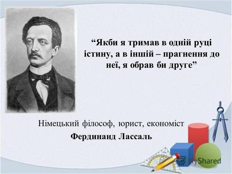 Якби я тримав в одній руці істину, а в іншій – прагнення до неї, я обрав би друге Німецький філософ, юрист, економіст Фердинанд Лассаль