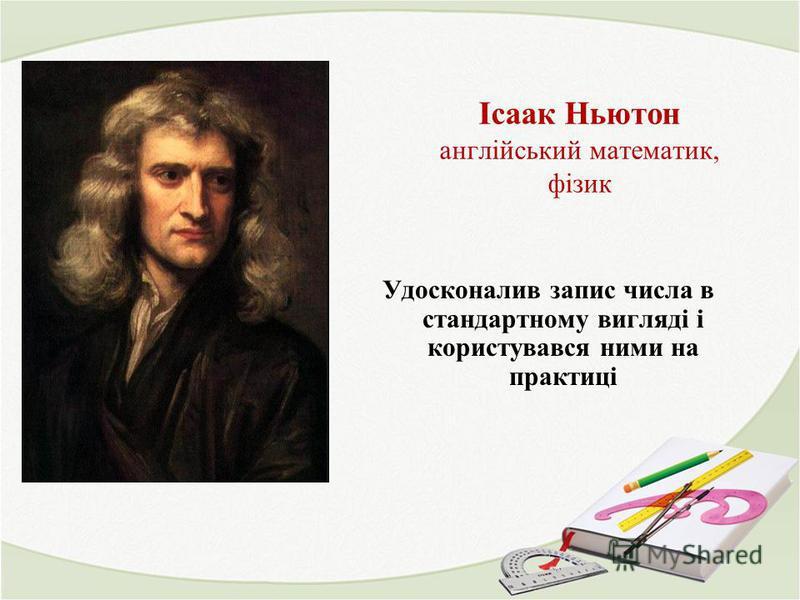 Ісаак Ньютон англійський математик, фізик Удосконалив запис числа в стандартному вигляді і користувався ними на практиці