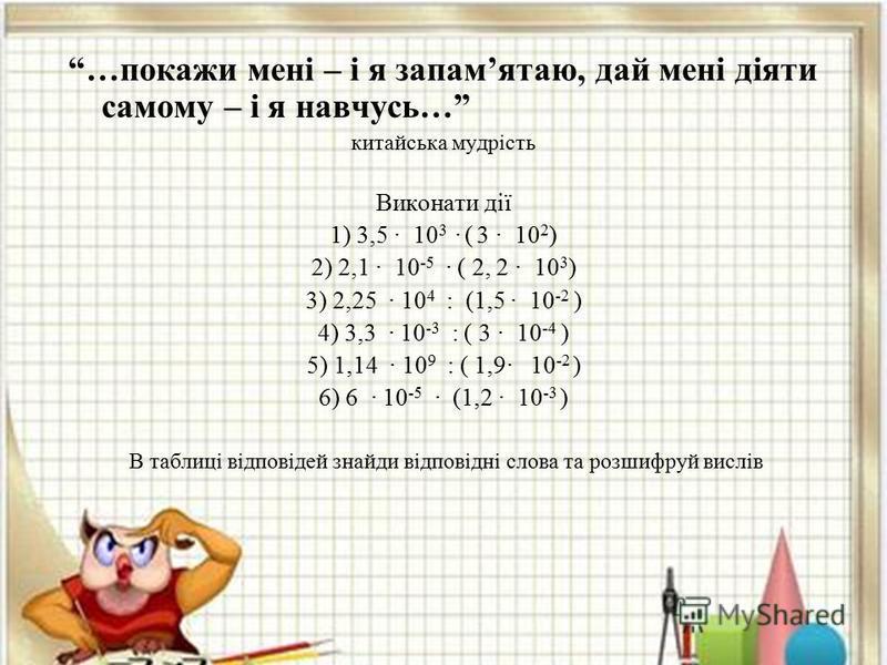 …покажи мені – і я запамятаю, дай мені діяти самому – і я навчусь… китайська мудрість Виконати дії 1) 3,5 10 3 ( 3 10 2 ) 2) 2,1 10 -5 ( 2, 2 10 3 ) 3) 2,25 10 4 : (1,5 10 -2 ) 4) 3,3 10 -3 : ( 3 10 -4 ) 5) 1,14 10 9 : ( 1,9 10 -2 ) 6) 6 10 -5 (1,2 1