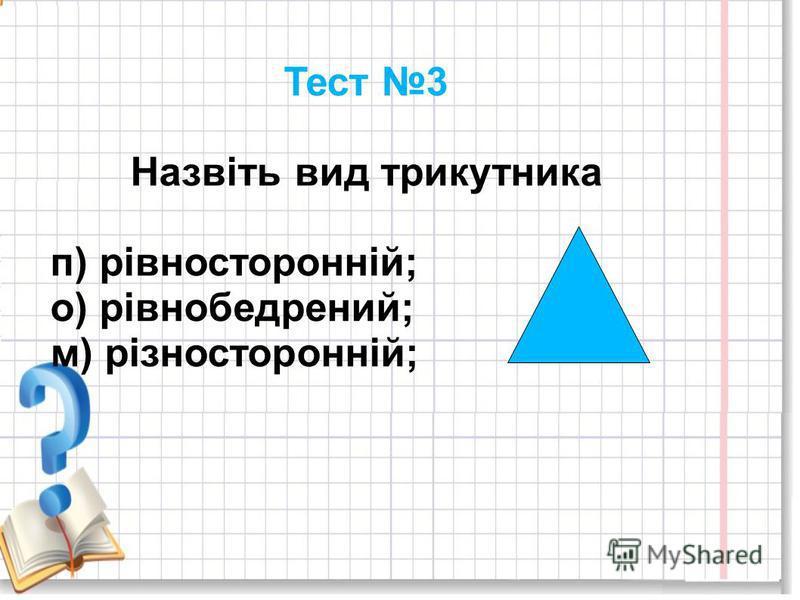 Тест 3 Назвіть вид трикутника п) рівносторонній; о) рівнобедрений; м) різносторонній;