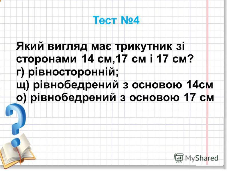 Тест 4 Який вигляд має трикутник зі сторонами 14 см,17 см і 17 см? г) рівносторонній; щ) рівнобедрений з основою 14см о) рівнобедрений з основою 17 см