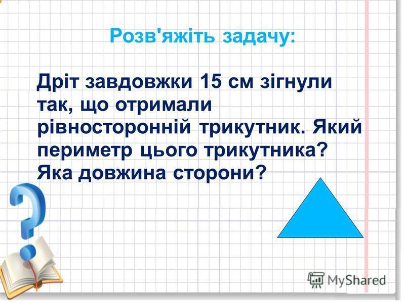 Розв'яжіть задачу: Дріт завдовжки 15 см зігнули так, що отримали рівносторонній трикутник. Який периметр цього трикутника? Яка довжина сторони?