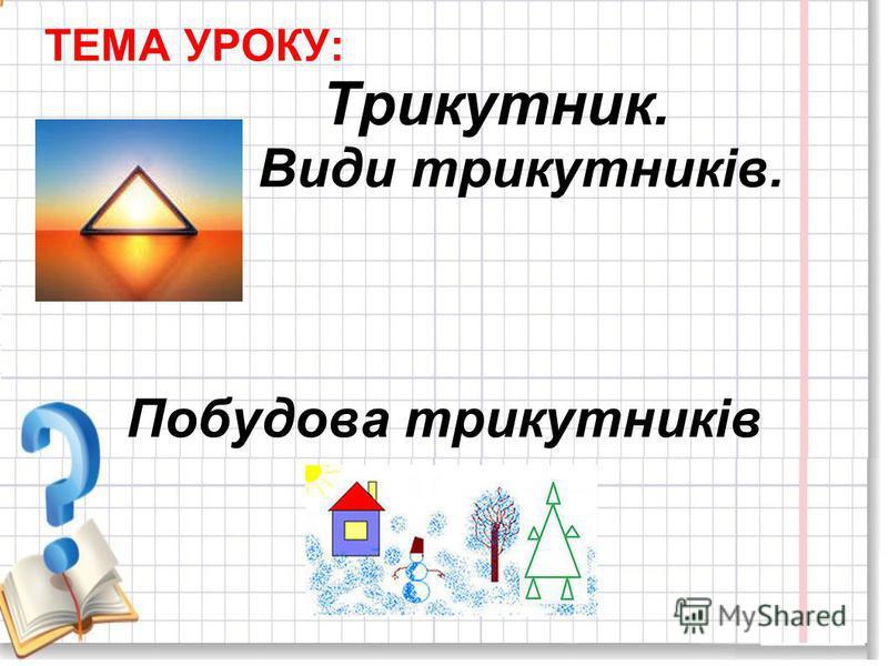 ТЕМА УРОКУ: Трикутник. Види трикутників. Побудова трикутників
