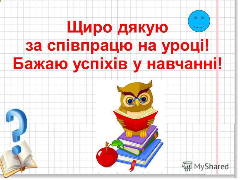 Щиро дякую за співпрацю на уроці! Бажаю успіхів у навчанні!