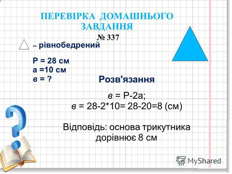 ПЕРЕВІРКА ДОМАШНЬОГО ЗАВДАННЯ 337 -- рівнобедрений Р = 28 см а =10 см в = ? Розв'язання в = Р-2а; в = 28-2*10= 28-20=8 (см) Відповідь: основа трикутника дорівнює 8 см
