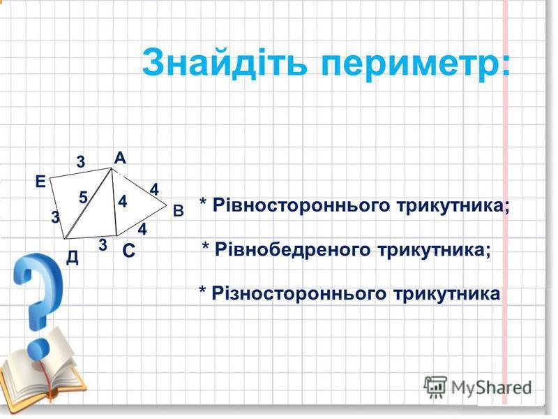 А в С Д Е 4 4 4 5 3 3 3 3 Знайдіть периметр: * Рівностороннього трикутника; * Рівнобедреного трикутника; * Різностороннього трикутника