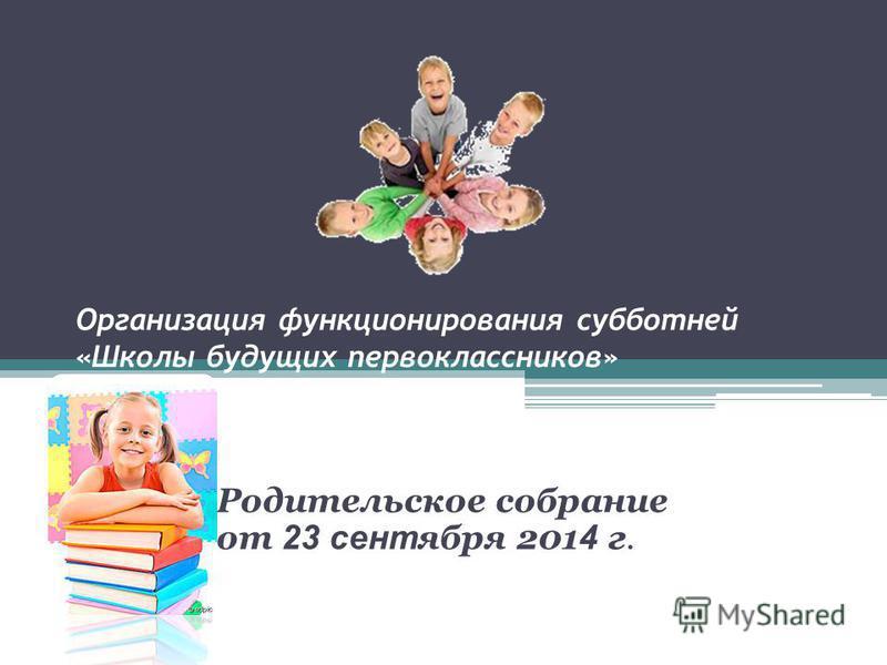 Организация функционирования субботней «Школы будущих первоклассников» в 2013-2014 учебном году. Родительское собрание от 23 сентября 201 4 г.