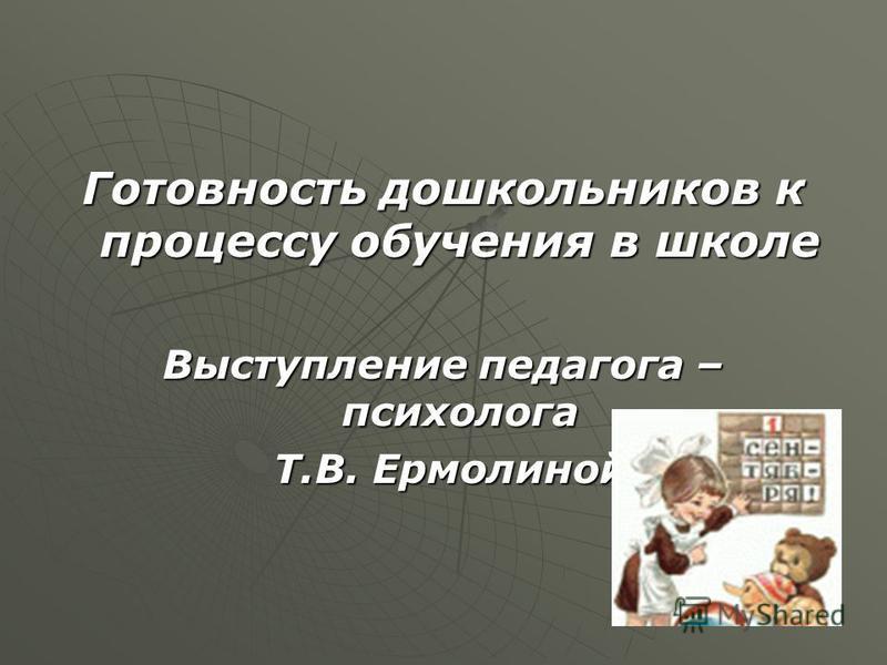 Готовность дошкольников к процессу обучения в школе Выступление педагога – психолога Т.В. Ермолиной Т.В. Ермолиной