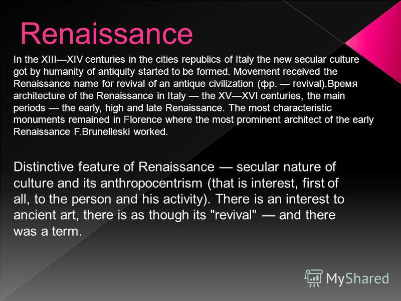 Renaissance Distinctive feature of Renaissance secular nature of culture and its anthropocentrism (that is interest, first of all, to the person and his activity). There is an interest to ancient art, there is as though its