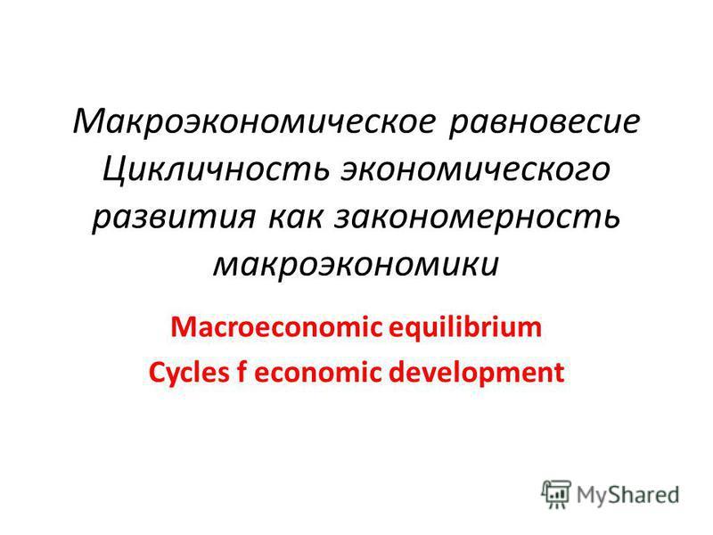 Макроэкономическое равновесие Цикличность экономического развития как закономерность макроэкономики Macroeconomic equilibrium Cycles f economic development