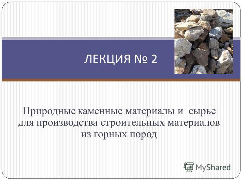Природные каменные материалы и сырье для производства строительных материалов из горных пород ЛЕКЦИЯ 2